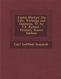 Justin Martyr: His Life, Writings and Opinions, Tr. by J.E. Ryland - Primary Source Edition