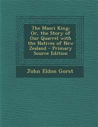 The Maori King; Or, the Story of Our Quarrel with the Natives of New Zealand - Primary Source Edition