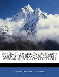 (La) Gazette Noire, Par Un Homme Qui N'est Pas Blanc; Ou, Oeuvres Posthumes Du Gazetier Cuirass
