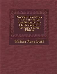 Propaedia Prophetica, a View of the Use and Design of the Old Testament - Primary Source Edition
