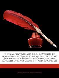 Thomas Pownall: M.P., F.R.S., Governor of Massachusetts Bay, Author of the Letters of Junius; with a Supplement Comparing the Colonies of Kings George