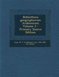 Bibliotheca Geographorum Arabicorum Volume 3 - Primary Source Edition