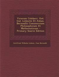Virorum Celeberr. Got. Gul. Leibnitii Et Johan. Bernoullii Commercium Philosophicum Et Mathematicum
