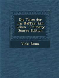 Die Tanze Der Ina Raffay: Ein Leben - Primary Source Edition