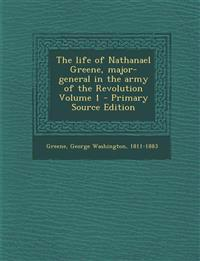 Life of Nathanael Greene, Major-General in the Army of the Revolution Volume 1