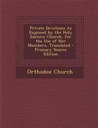 Private Devotions As Enjoined by the Holy Eastern Church, for the Use of Her Members, Translated