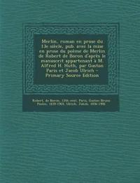 Merlin, Roman En Prose Du 13e Siecle, Pub. Avec La Mise En Prose Du Poeme de Merlin de Robert de Boron D'Apres Le Manuscrit Appartenant A M. Alfred H.