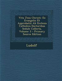 Vita Jesu Christi: Ex Evangelio Et Approbatis AB Ecclesia Catholica Doctoribus Sedule Collecta, Volume 3 - Primary Source Edition