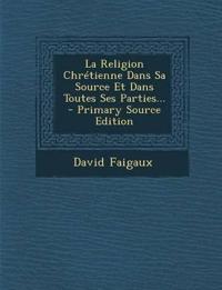 La Religion Chrétienne Dans Sa Source Et Dans Toutes Ses Parties... - Primary Source Edition