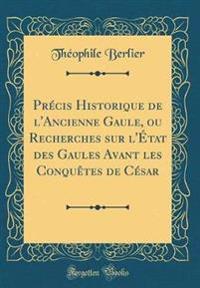 Pre´cis Historique de l'Ancienne Gaule, ou Recherches sur l'E´tat des Gaules Avant les Conque^tes de Ce´sar (Classic Reprint)