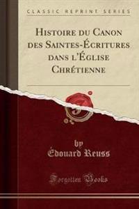 Histoire du Canon des Saintes-Écritures dans l'Église Chrétienne (Classic Reprint)