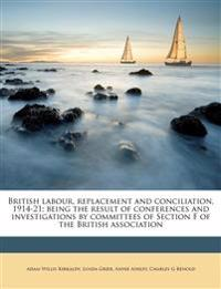 British labour, replacement and conciliation, 1914-21; being the result of conferences and investigations by committees of Section F of the British as