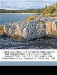 From Montreal to Vimy Ridge and beyond; the correspondence of Lieut. Clifford Almon Wells, B.A., of the 8th battalion, Canadians, B. e. f., November,