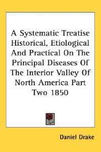 A Systematic Treatise Historical, Etiological and Practical on the Principal Diseases of the Interior Valley of North America