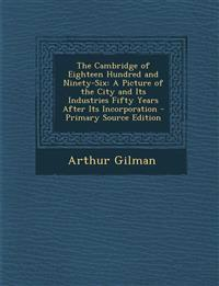 The Cambridge of Eighteen Hundred and Ninety-Six: A Picture of the City and Its Industries Fifty Years After Its Incorporation - Primary Source Editio