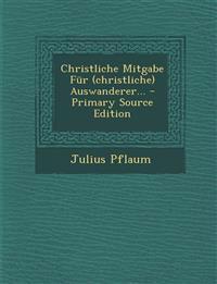 Christliche Mitgabe Für (christliche) Auswanderer... - Primary Source Edition