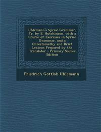 Uhlemann's Syriac Grammar, Tr. by E. Hutchinson. with a Course of Exercises in Syriac Grammar, and a Chrestomathy and Brief Lexicon Prepared by the Tr