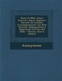 Poesie Di Mille Autori Intorno a Dante Alighieri: Raccolte Ed Ordinate Cronologicamente Con Note Storiche, Bibliografiche E Biografiche Da Carlo del B