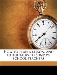 How to plan a lesson, and other talks to Sunday-school teachers