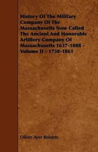 History of the Military Company of the Massachusetts Now Called the Ancient and Honorable Artillery Company of Massachusetts 1637-1888 - Volume II - 1738-1861