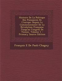 Histoire de La Politique Des Puissances de L'Europe: Depuis Le Commencement de La Revolution Francaise Jusqu'au Congres de Vienne, Volume 1 - Primary