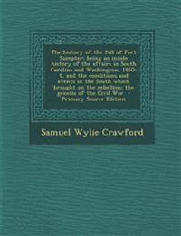 The History of the Fall of Fort Sumpter; Being an Inside History of the Affairs in South Carolina and Washington, 1860-1, and the Conditions and Event