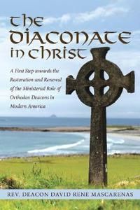 The Diaconate in Christ: A First Step Towards the Restoration and Renewal of the Ministerial Role of Orthodox Deacons in Modern America
