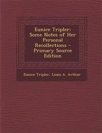 Eunice Tripler: Some Notes of Her Personal Recollections - Primary Source Edition