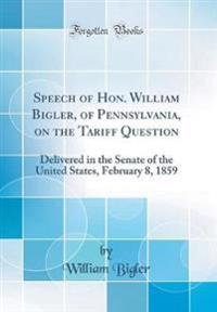 Speech of Hon. William Bigler, of Pennsylvania, on the Tariff Question: Delivered in the Senate of the United States, February 8, 1859 (Classic Reprin