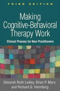 Making Cognitive-Behavioral Therapy Work, Third Edition: Clinical Process for New Practitioners