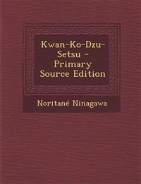 Kwan-Ko-Dzu-Setsu - Primary Source Edition