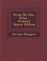 Kwan-Ko-Dzu-Setsu - Primary Source Edition