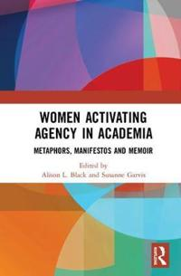 Women Activating Agency in Academia: Metaphors, Manifestos and Memoir