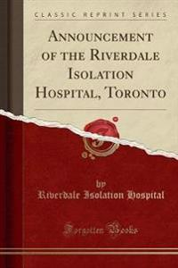 Announcement of the Riverdale Isolation Hospital, Toronto (Classic Reprint)