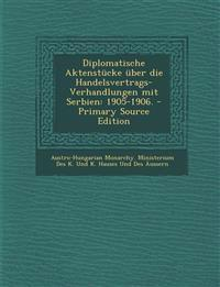 Diplomatische Aktenstucke Uber Die Handelsvertrags-Verhandlungen Mit Serbien: 1905-1906. - Primary Source Edition