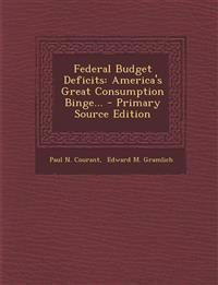 Federal Budget Deficits: America's Great Consumption Binge... - Primary Source Edition