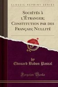 Sociétés à l'Étranger; Constitution par des Français; Nullité (Classic Reprint)