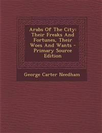 Arabs Of The City: Their Freaks And Fortunes, Their Woes And Wants