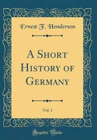 A Short History of Germany, Vol. 1 (Classic Reprint)