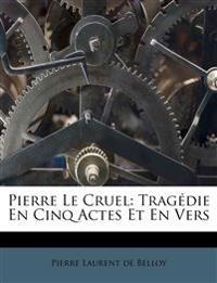 Pierre Le Cruel: Trag Die En Cinq Actes Et En Vers