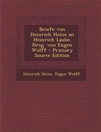 Briefe Von Heinrich Heine an Heinrich Laube. Hrsg. Von Eugen Wolff - Primary Source Edition