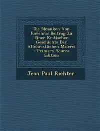 Die Mosaiken Von Ravenna: Beitrag Zu Einer Kritischen Geschichte Der Altchristlichen Malerei - Primary Source Edition