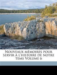 Nouveaux mémoires pour servir à l'histoire de notre tems Volume 6