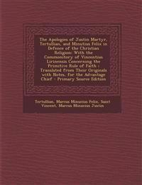 The Apologies of Justin Martyr, Tertullian, and Minutius Felix in Defence of the Christian Religion: With the Commonitory of Vincentius Lirinensis Con