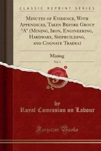 """Minutes of Evidence, With Appendices, Taken Before Group """"A"""" (Mining, Iron, Engineering, Hardware, Shipbuilding, and Cognate Trades), Vol. 1"""