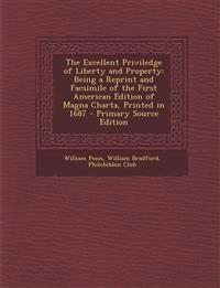 The Excellent Priviledge of Liberty and Property: Being a Reprint and Facsimile of the First American Edition of Magna Charta, Printed in 1687 - Prima