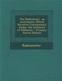 The Radiometer, an Instrument Which Revolves Continuously Under the Influence of Radiation - Primary Source Edition