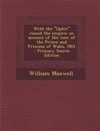 "With the ""Ophir"" round the empire; an account of the tour of the Prince and Princess of Wales, l901"
