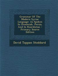 Grammar Of The Modern Syriac Language: As Spoken In Oroomiah, Persia, And In Koordistan - Primary Source Edition