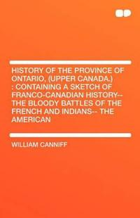 History of the Province of Ontario, (Upper Canada.): Containing a Sketch of Franco-Canadian History-- The Bloody Battles of the French and Indians-- T